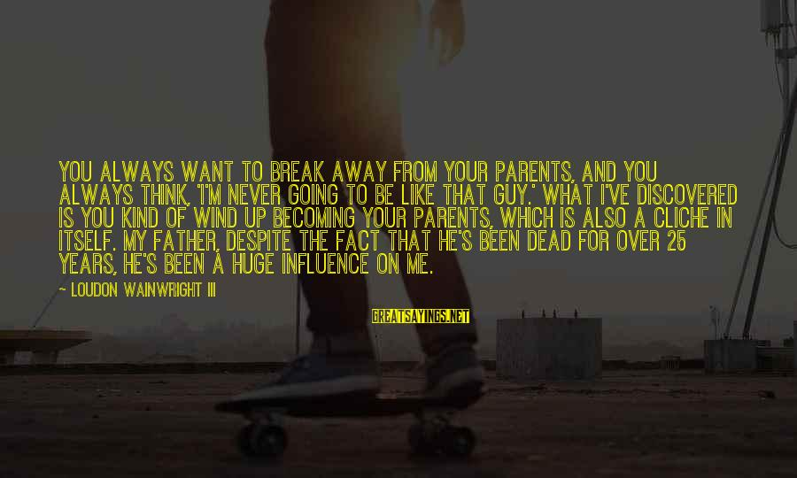 I Want That Guy Sayings By Loudon Wainwright III: You always want to break away from your parents, and you always think, 'I'm never