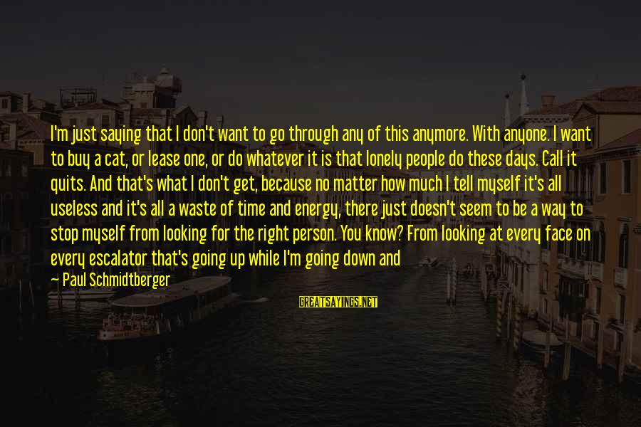 I Want That Guy Sayings By Paul Schmidtberger: I'm just saying that I don't want to go through any of this anymore. With