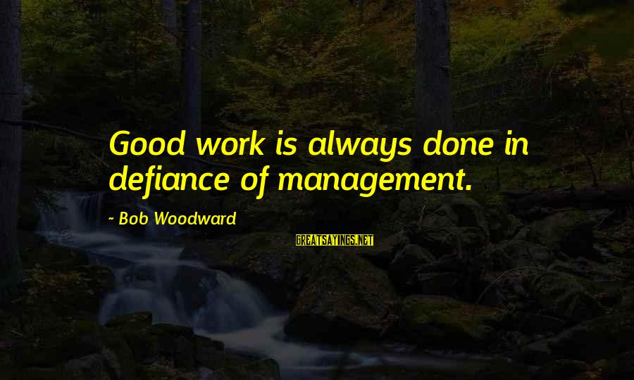 I Want To Be The Perfect Girlfriend Sayings By Bob Woodward: Good work is always done in defiance of management.