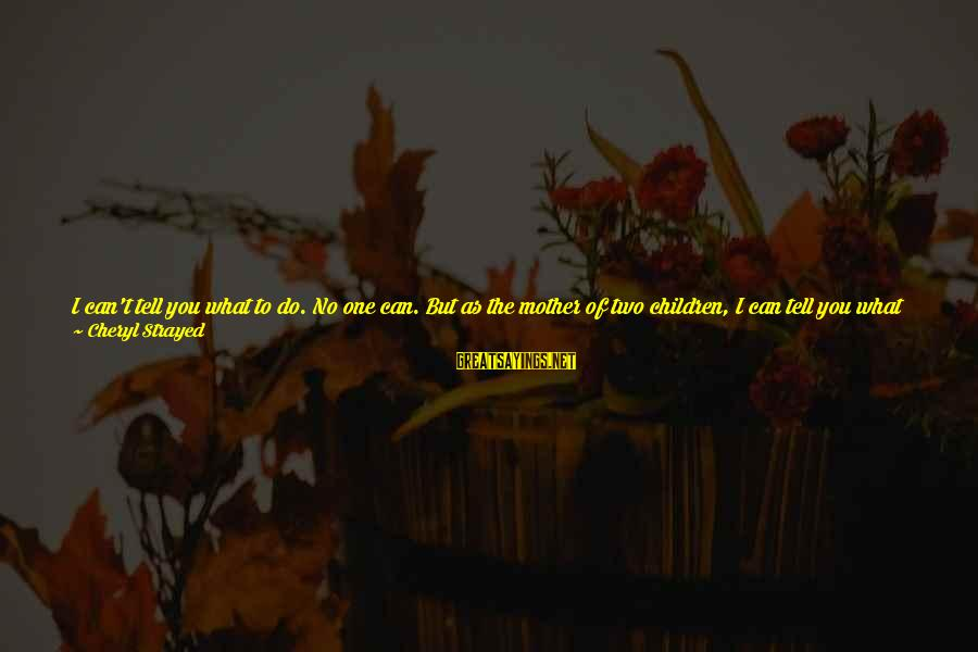 I Want To Eat You Up Sayings By Cheryl Strayed: I can't tell you what to do. No one can. But as the mother of