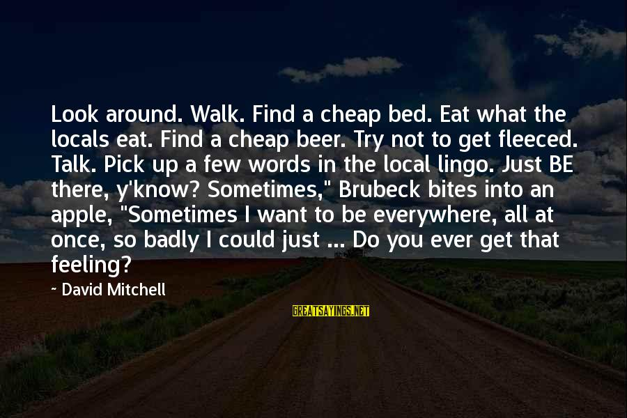 I Want To Eat You Up Sayings By David Mitchell: Look around. Walk. Find a cheap bed. Eat what the locals eat. Find a cheap