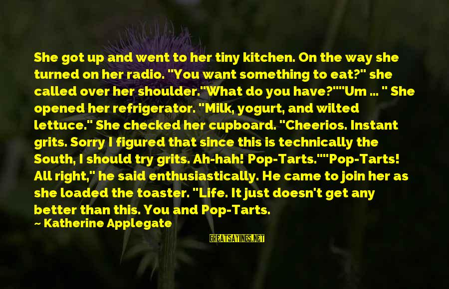 I Want To Eat You Up Sayings By Katherine Applegate: She got up and went to her tiny kitchen. On the way she turned on