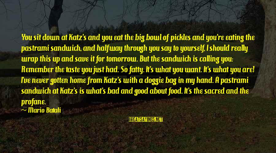 I Want To Eat You Up Sayings By Mario Batali: You sit down at Katz's and you eat the big bowl of pickles and you're
