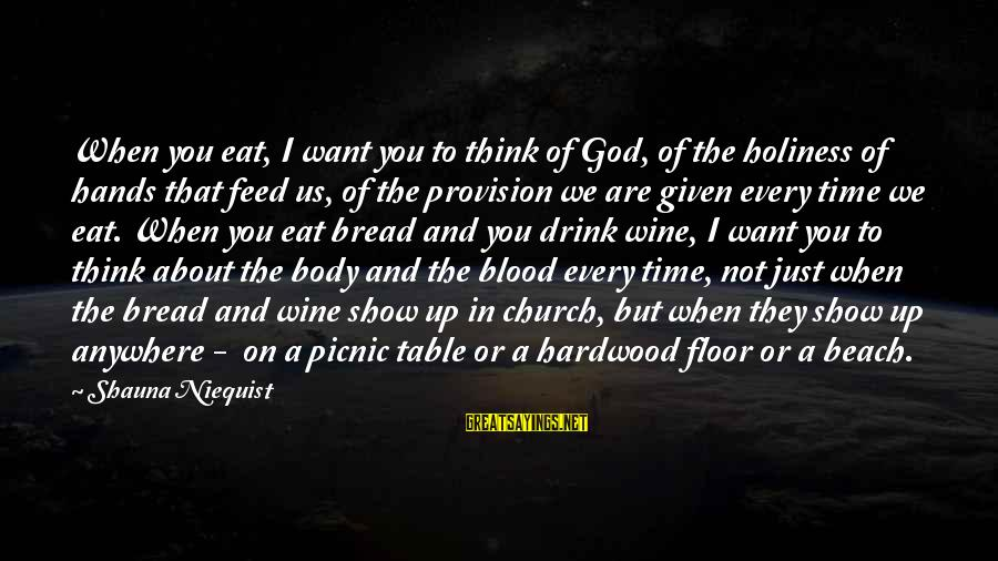 I Want To Eat You Up Sayings By Shauna Niequist: When you eat, I want you to think of God, of the holiness of hands