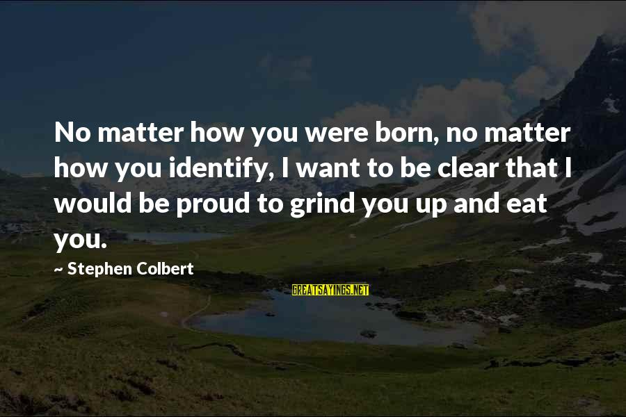 I Want To Eat You Up Sayings By Stephen Colbert: No matter how you were born, no matter how you identify, I want to be