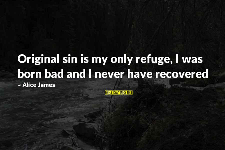 I Was Born Original Sayings By Alice James: Original sin is my only refuge, I was born bad and I never have recovered