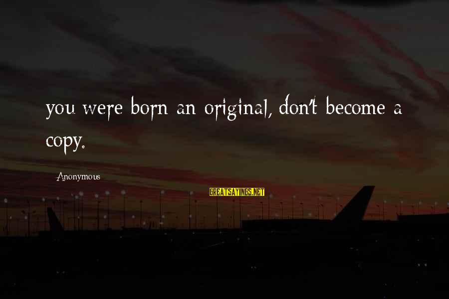 I Was Born Original Sayings By Anonymous: you were born an original, don't become a copy.