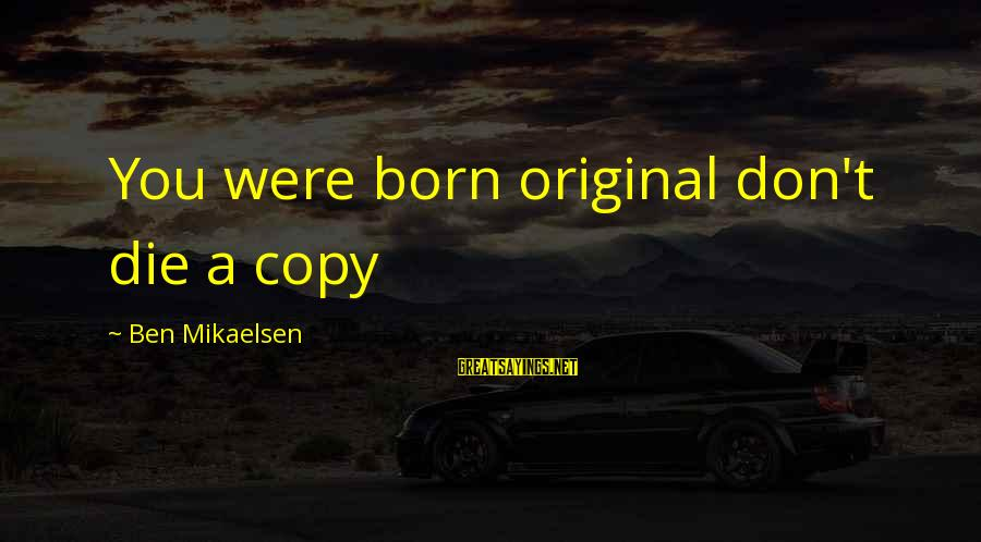 I Was Born Original Sayings By Ben Mikaelsen: You were born original don't die a copy