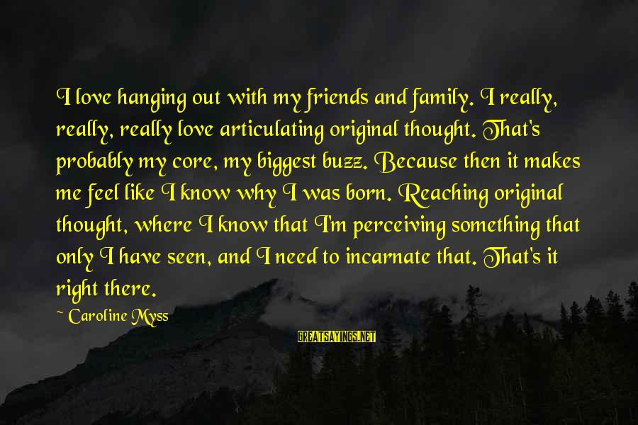 I Was Born Original Sayings By Caroline Myss: I love hanging out with my friends and family. I really, really, really love articulating