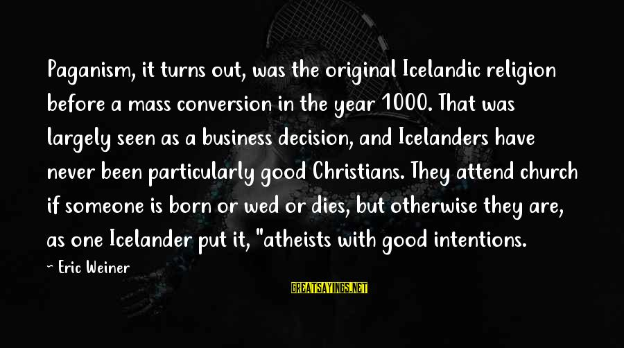 I Was Born Original Sayings By Eric Weiner: Paganism, it turns out, was the original Icelandic religion before a mass conversion in the