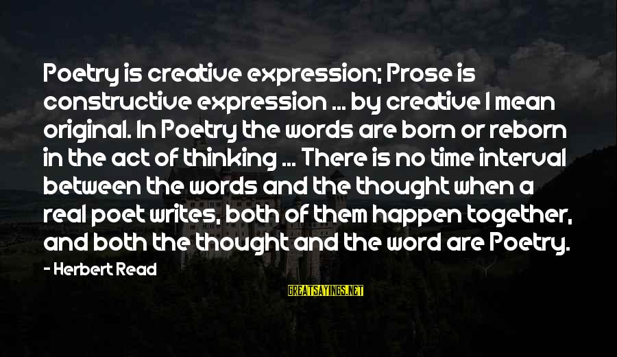 I Was Born Original Sayings By Herbert Read: Poetry is creative expression; Prose is constructive expression ... by creative I mean original. In