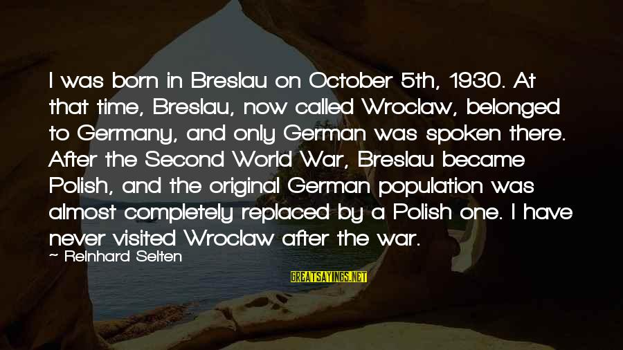 I Was Born Original Sayings By Reinhard Selten: I was born in Breslau on October 5th, 1930. At that time, Breslau, now called