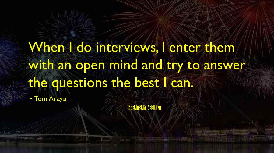 I Will Always Be Here For You Son Sayings By Tom Araya: When I do interviews, I enter them with an open mind and try to answer