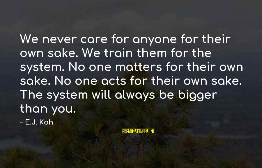 I Will Always Love And Care For You Sayings By E.J. Koh: We never care for anyone for their own sake. We train them for the system.