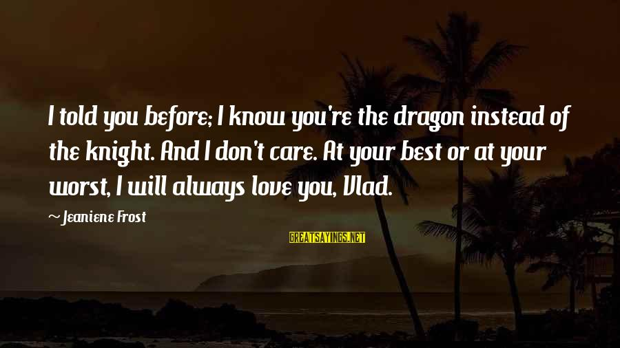 I Will Always Love And Care For You Sayings By Jeaniene Frost: I told you before; I know you're the dragon instead of the knight. And I