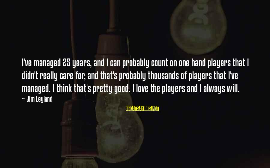 I Will Always Love And Care For You Sayings By Jim Leyland: I've managed 25 years, and I can probably count on one hand players that I