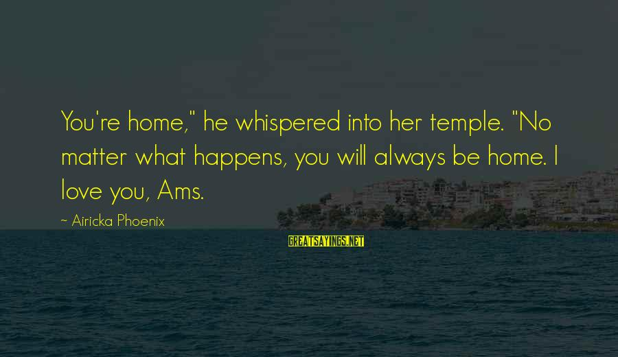 """I Will Always Love You No Matter What Sayings By Airicka Phoenix: You're home,"""" he whispered into her temple. """"No matter what happens, you will always be"""