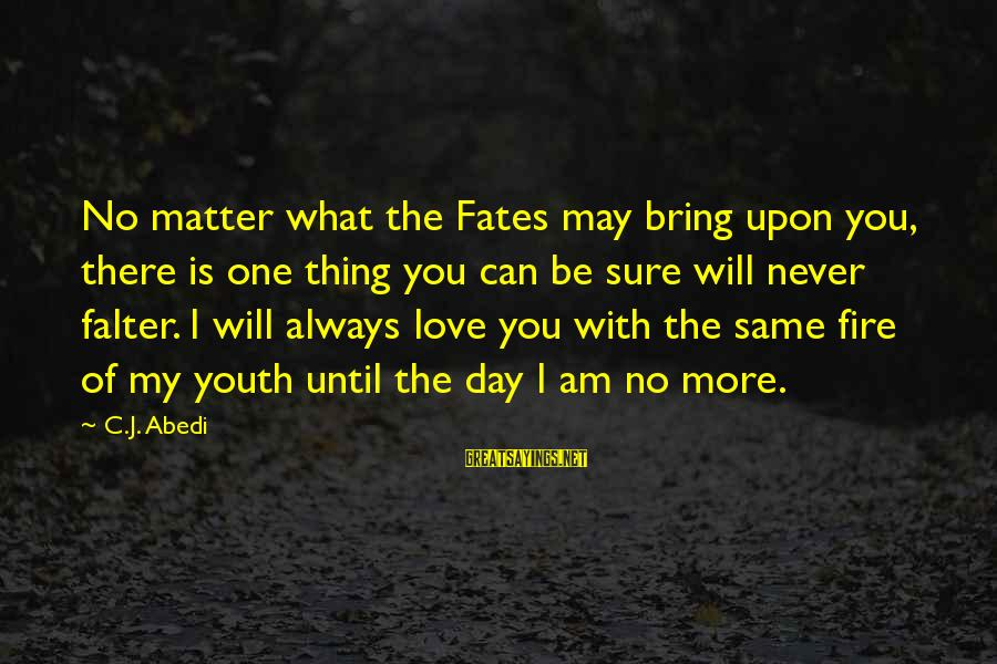 I Will Always Love You No Matter What Sayings By C.J. Abedi: No matter what the Fates may bring upon you, there is one thing you can