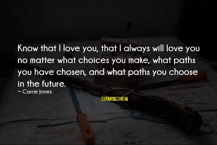 I Will Always Love You No Matter What Sayings By Carrie Jones: Know that I love you, that I always will love you no matter what choices