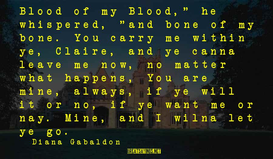 """I Will Always Love You No Matter What Sayings By Diana Gabaldon: Blood of my Blood,"""" he whispered, """"and bone of my bone. You carry me within"""