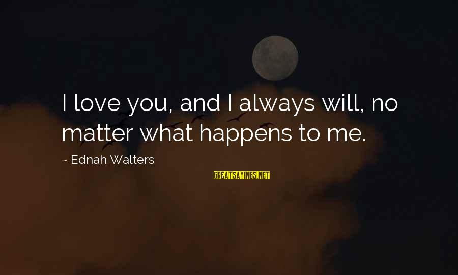 I Will Always Love You No Matter What Sayings By Ednah Walters: I love you, and I always will, no matter what happens to me.