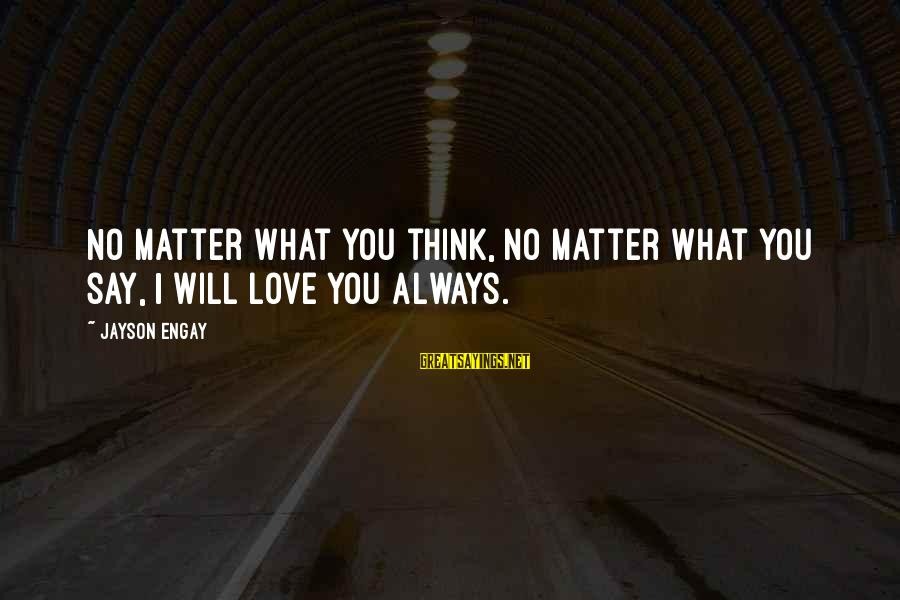 I Will Always Love You No Matter What Sayings By Jayson Engay: No matter what you think, no matter what you say, I will love you always.