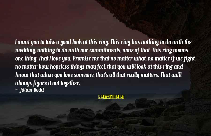 I Will Always Love You No Matter What Sayings By Jillian Dodd: I want you to take a good look at this ring. This ring has nothing
