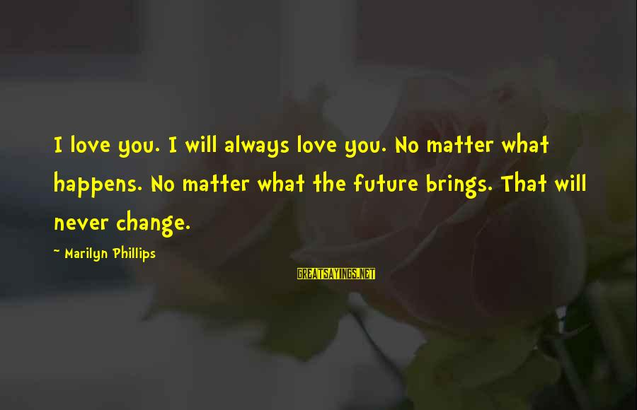 I Will Always Love You No Matter What Sayings By Marilyn Phillips: I love you. I will always love you. No matter what happens. No matter what