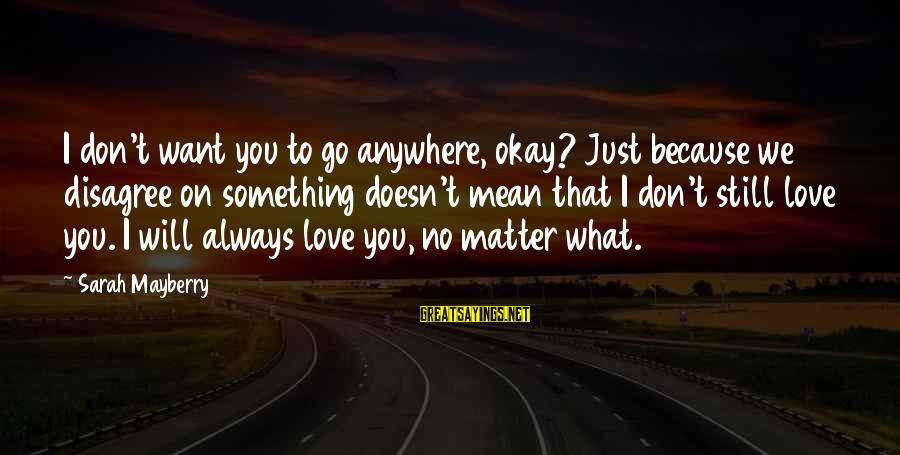 I Will Always Love You No Matter What Sayings By Sarah Mayberry: I don't want you to go anywhere, okay? Just because we disagree on something doesn't