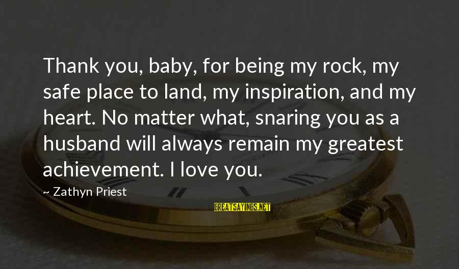 I Will Always Love You No Matter What Sayings By Zathyn Priest: Thank you, baby, for being my rock, my safe place to land, my inspiration, and