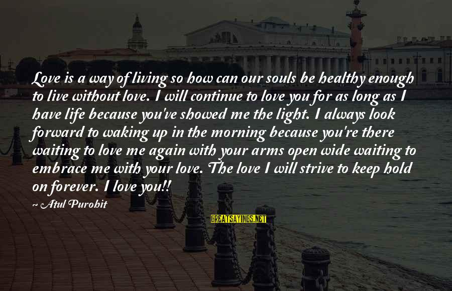 I Will Always Waiting For You Sayings By Atul Purohit: Love is a way of living so how can our souls be healthy enough to