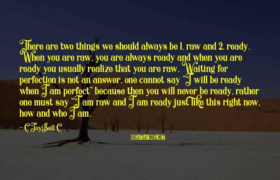 I Will Always Waiting For You Sayings By C. JoyBell C.: There are two things we should always be 1. raw and 2. ready. When you