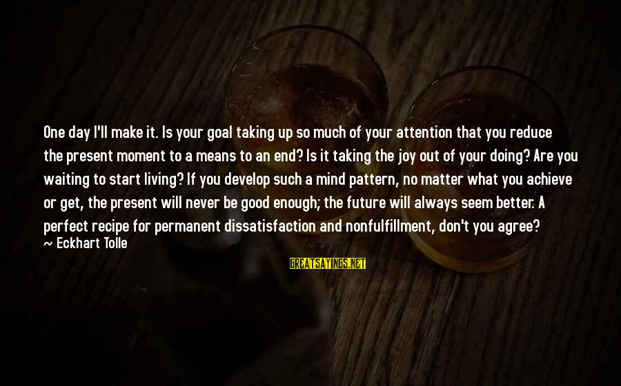 I Will Always Waiting For You Sayings By Eckhart Tolle: One day I'll make it. Is your goal taking up so much of your attention
