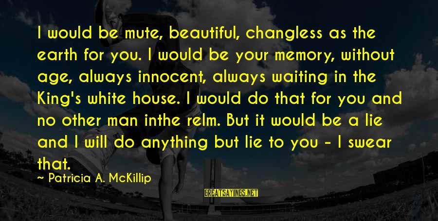 I Will Always Waiting For You Sayings By Patricia A. McKillip: I would be mute, beautiful, changless as the earth for you. I would be your