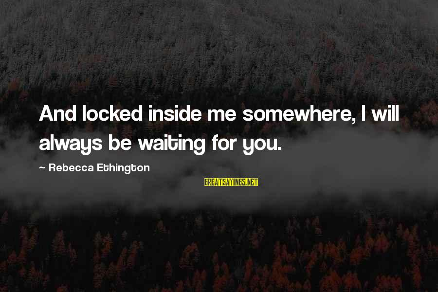 I Will Always Waiting For You Sayings By Rebecca Ethington: And locked inside me somewhere, I will always be waiting for you.