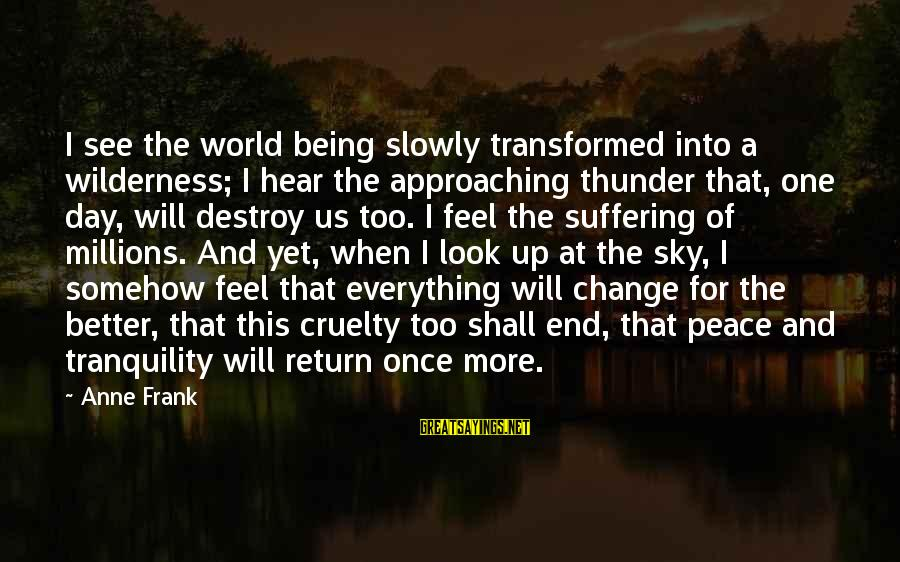I Will Change For The Better Sayings By Anne Frank: I see the world being slowly transformed into a wilderness; I hear the approaching thunder