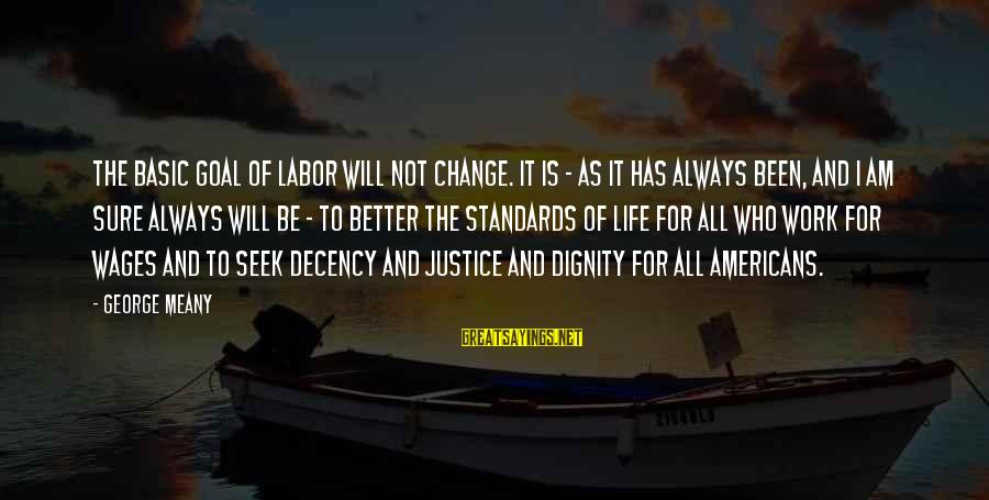 I Will Change For The Better Sayings By George Meany: The basic goal of labor will not change. It is - as it has always