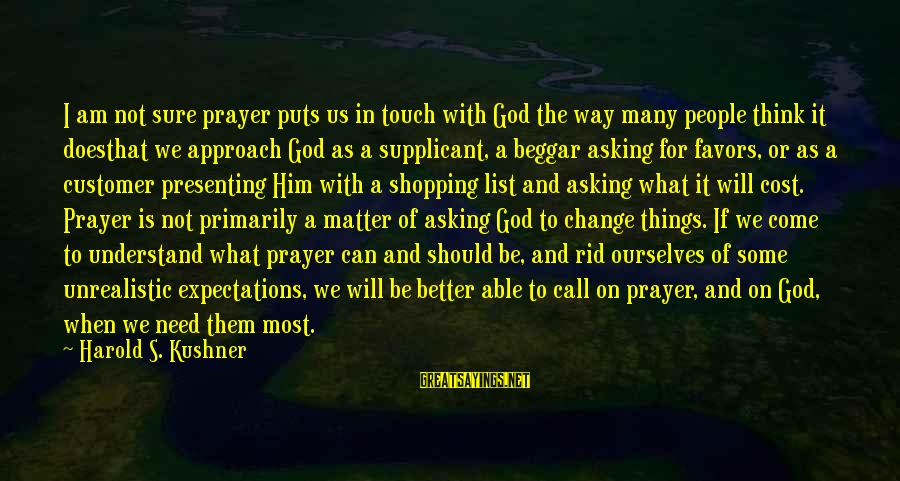 I Will Change For The Better Sayings By Harold S. Kushner: I am not sure prayer puts us in touch with God the way many people