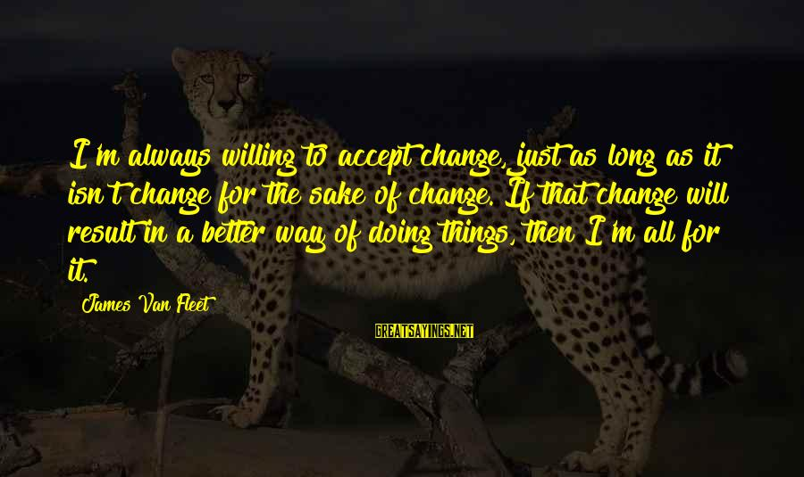 I Will Change For The Better Sayings By James Van Fleet: I'm always willing to accept change, just as long as it isn't change for the