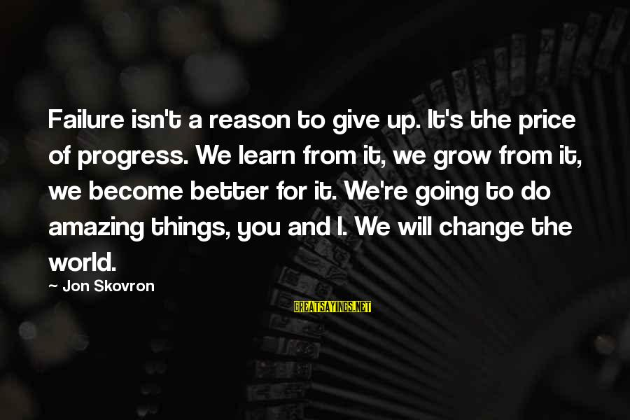 I Will Change For The Better Sayings By Jon Skovron: Failure isn't a reason to give up. It's the price of progress. We learn from