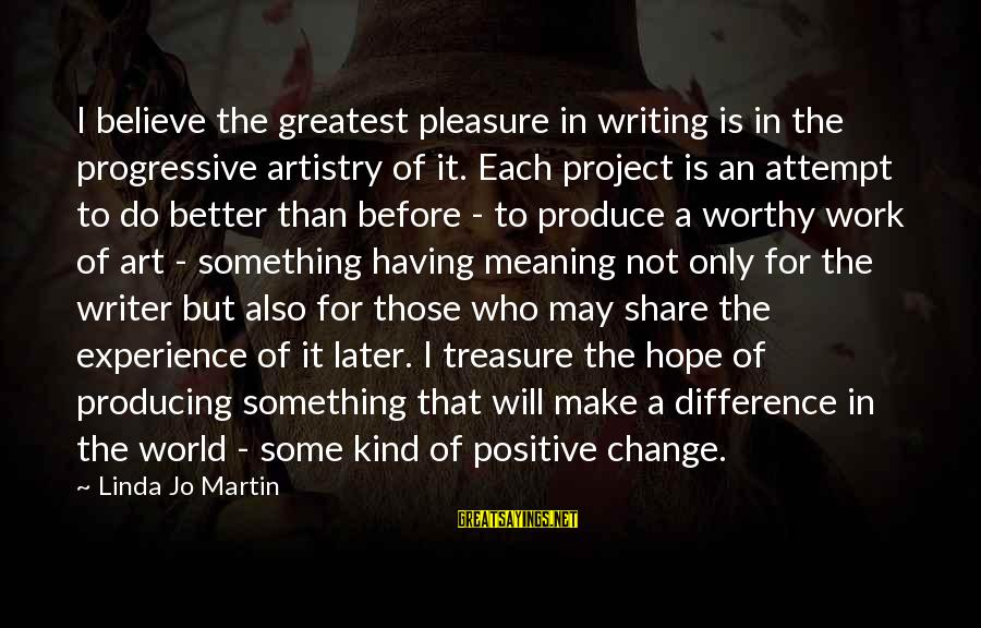 I Will Change For The Better Sayings By Linda Jo Martin: I believe the greatest pleasure in writing is in the progressive artistry of it. Each