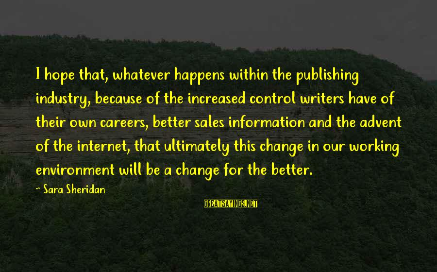 I Will Change For The Better Sayings By Sara Sheridan: I hope that, whatever happens within the publishing industry, because of the increased control writers