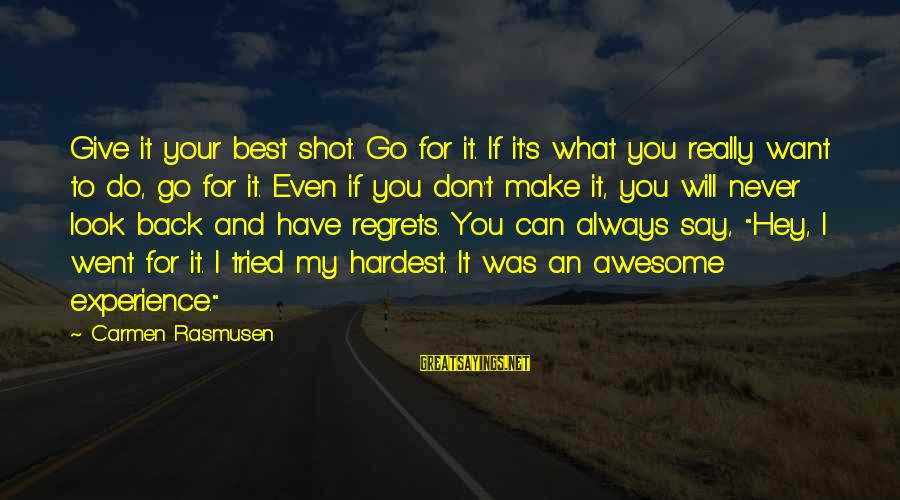 I Will Never Go Back Sayings By Carmen Rasmusen: Give it your best shot. Go for it. If it's what you really want to
