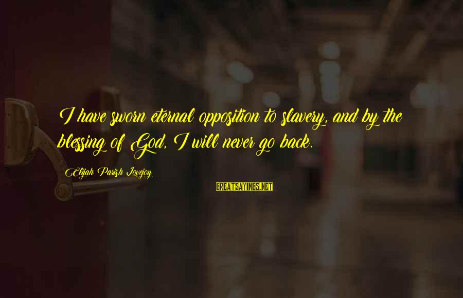 I Will Never Go Back Sayings By Elijah Parish Lovejoy: I have sworn eternal opposition to slavery, and by the blessing of God, I will