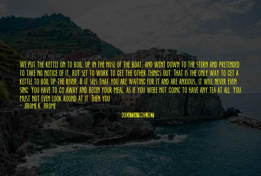 I Will Never Go Back Sayings By Jerome K. Jerome: We put the kettle on to boil, up in the nose of the boat, and