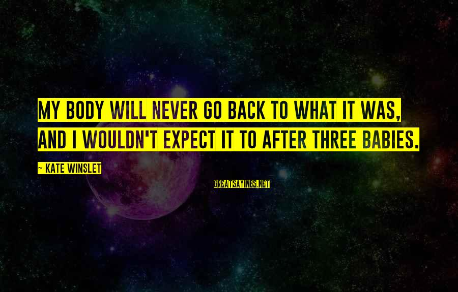 I Will Never Go Back Sayings By Kate Winslet: My body will never go back to what it was, and I wouldn't expect it