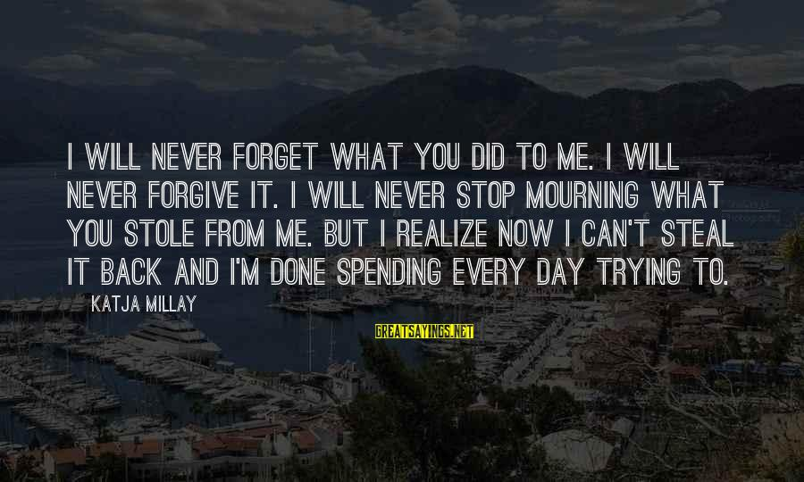 I Will Never Go Back Sayings By Katja Millay: I will never forget what you did to me. I will never forgive it. I