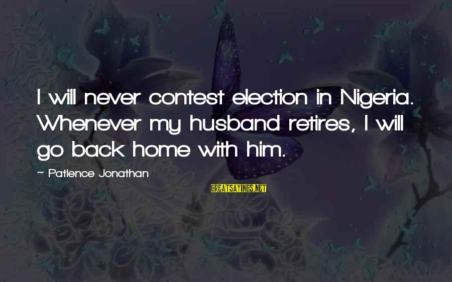 I Will Never Go Back Sayings By Patience Jonathan: I will never contest election in Nigeria. Whenever my husband retires, I will go back