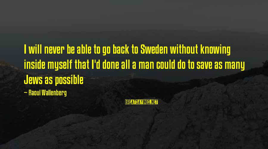 I Will Never Go Back Sayings By Raoul Wallenberg: I will never be able to go back to Sweden without knowing inside myself that