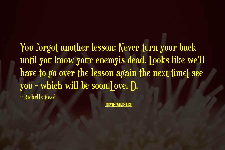 I Will Never Go Back Sayings By Richelle Mead: You forgot another lesson: Never turn your back until you know your enemyis dead. Looks